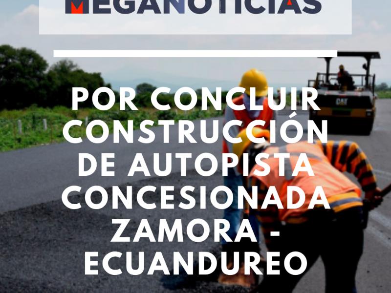 Por concluir construcción de autopista concesionada Zamora - Ecuandureo